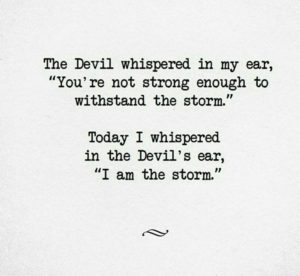 "Quote - The devil whispered in my ear, ""you're not strong enough to withstand the storm"" Today I whispered in the Devil's ear ""I am the Storm"""
