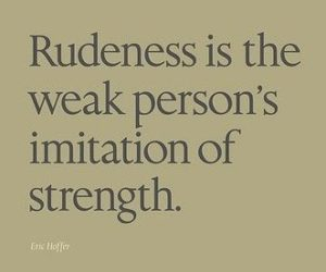 Quote - Rudeness is the weak person's imitation of strength.